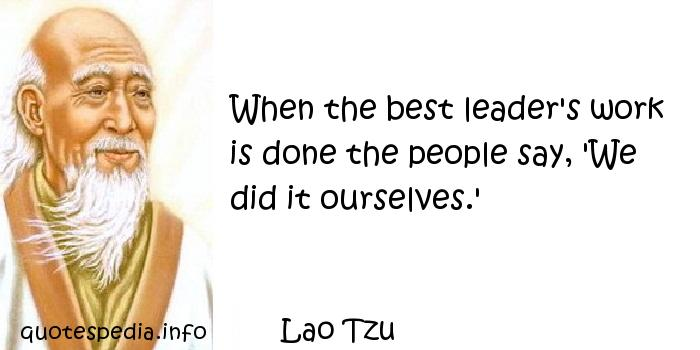 Lao Tzu - When the best leader's work is done the people say, 'We did it ourselves.'