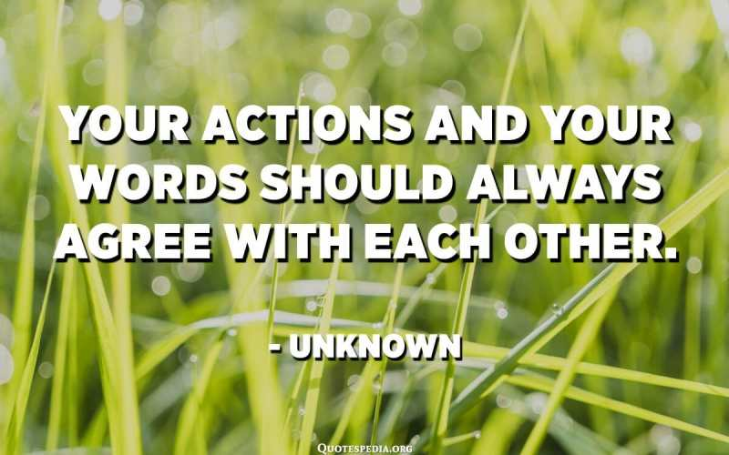 Your actions and your words should always agree with each other. - Unknown