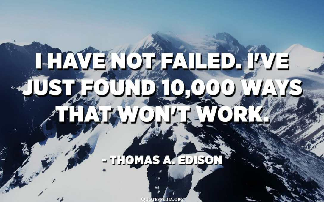 Je n'ai pas échoué. Je viens de trouver 10,000 XNUMX façons qui ne fonctionneront pas. - Thomas A. Edison