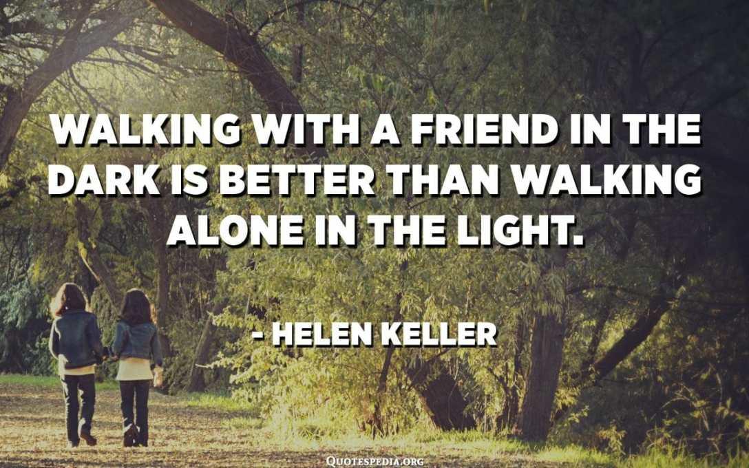 المشي مع صديق في الظلام أفضل من المشي بمفرده في النور. - هيلين كيلر