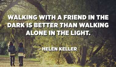 Walking with a friend in the dark is better than walking alone in the light. - Helen Keller