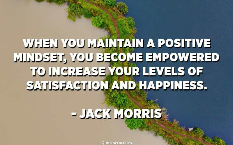 When you maintain a positive mindset, you become empowered to increase your levels of satisfaction and happiness. - Jack Morris