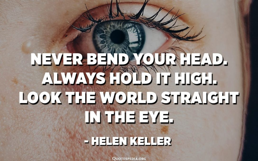 Never bend your head. Always hold it high. Look the world straight in the eye. - Helen Keller