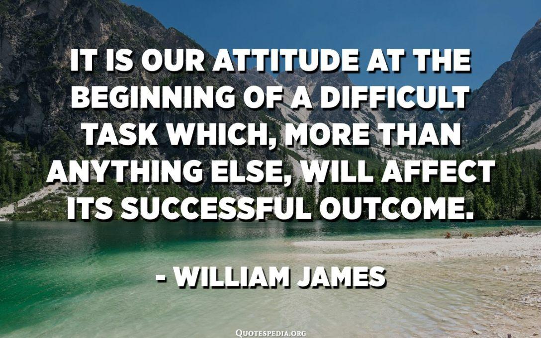 إنه موقفنا في بداية مهمة صعبة ستؤثر ، أكثر من أي شيء آخر ، على نتائجها الناجحة. - ويليام جيمس