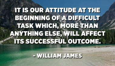 It is our attitude at the beginning of a difficult task which, more than anything else, will affect its successful outcome. - William James