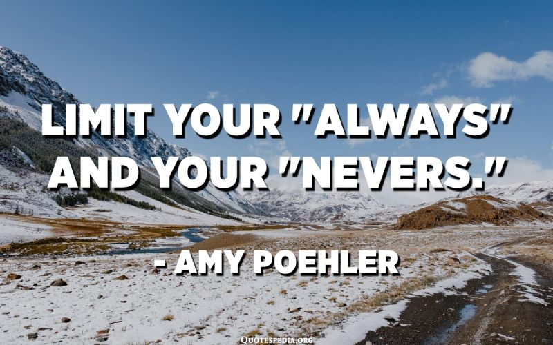 "Limit your ""always"" and your ""nevers."" - Amy Poehler​​"