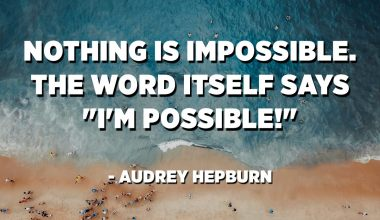 "Nothing is impossible. The word itself says ""I'm possible!"" - Audrey Hepburn"