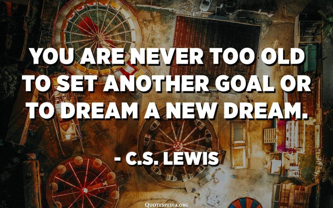 Mai no ets massa gran per establir un altre objectiu o per somiar un nou somni. - CS Lewis