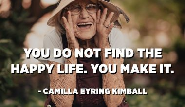 You do not find the happy life. You make it. - Camilla Eyring Kimball