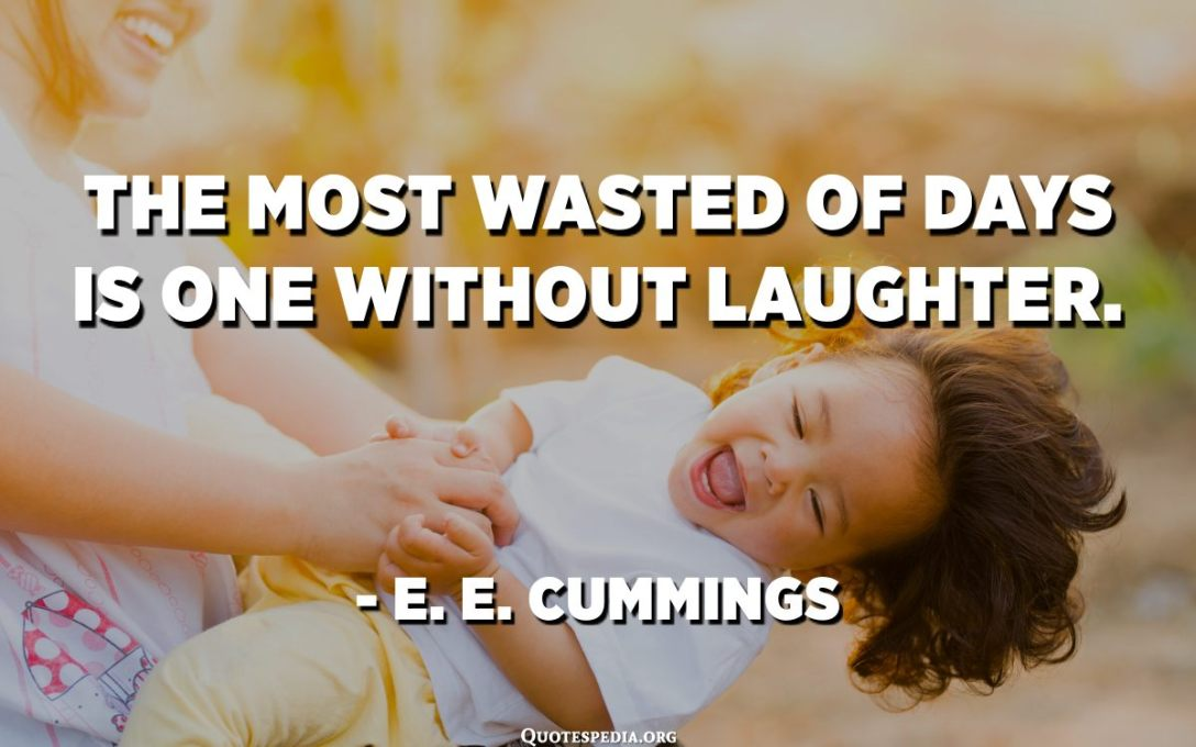The most wasted of days is one without laughter. - E. E. Cummings