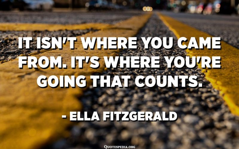 It isn't where you came from. It's where you're going that counts. - Ella Fitzgerald