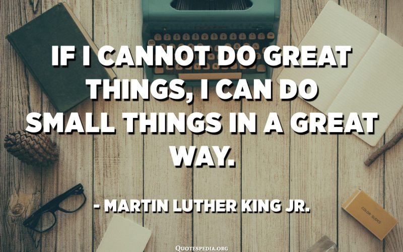 If I cannot do great things, I can do small things in a great way. - Martin Luther King Jr.