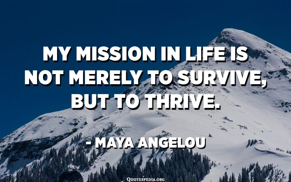 My mission in life is not merely to survive, but to thrive. - Maya Angelou  - Quotes Pedia
