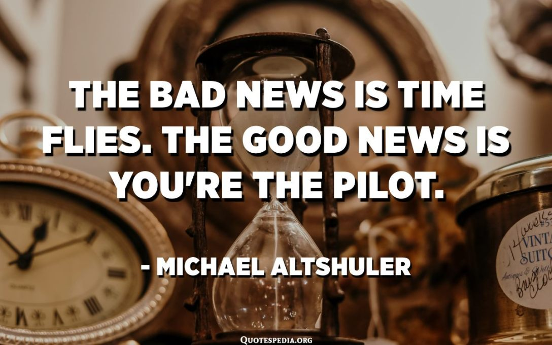 The bad news is time flies. The good news is you're the pilot. - Michael Altshuler