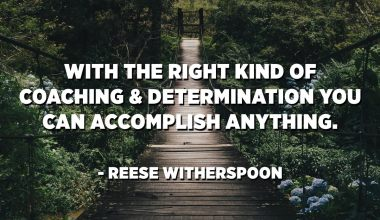 With the right kind of coaching and determination you can accomplish anything. - Reese Witherspoon