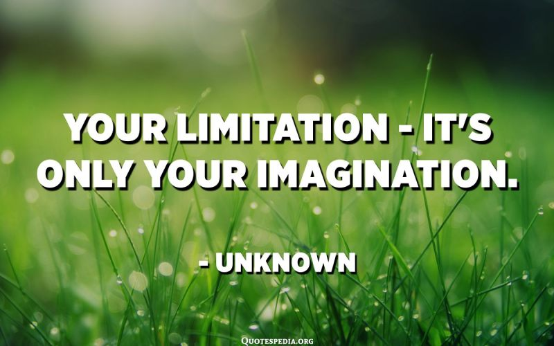 Your limitation - it's only your imagination. - Unknown