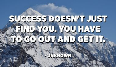 Success doesn't just find you. You have to go out and get it. - Unknown
