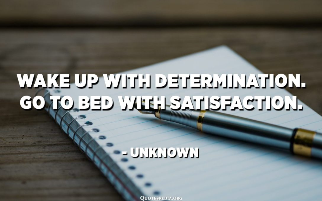 Wake up with determination. Go to bed with satisfaction. - Unknown