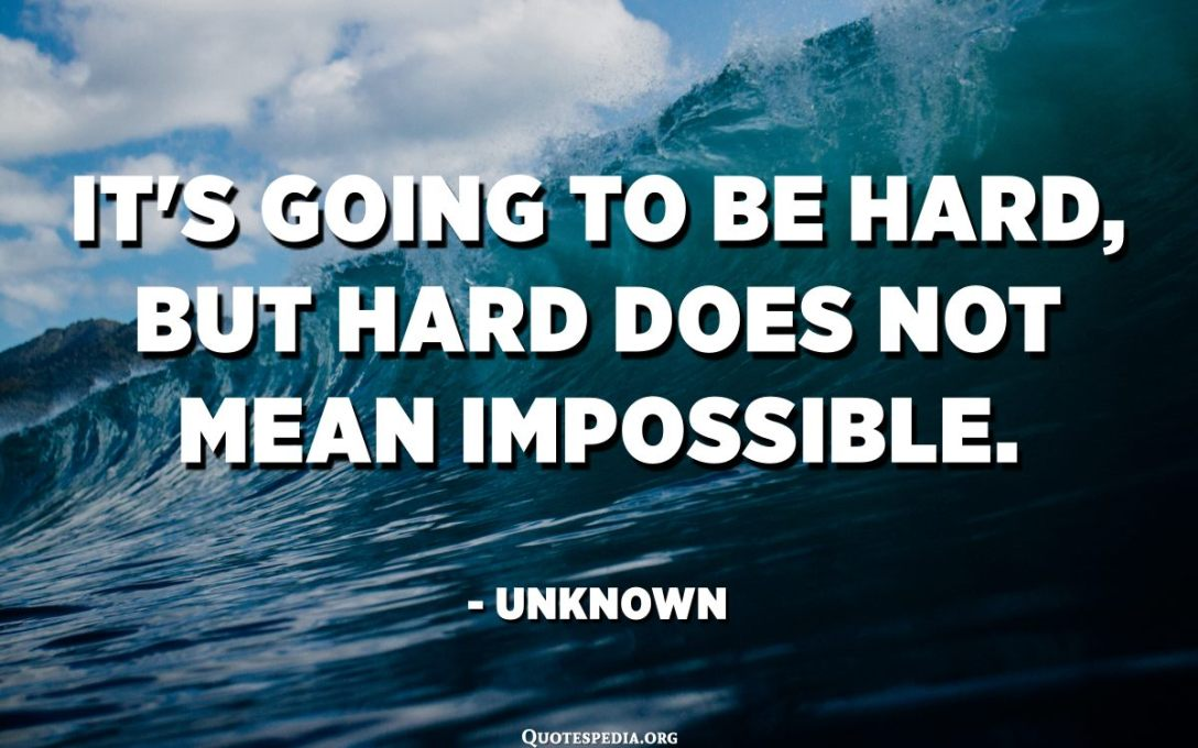 It's going to be hard, but hard does not mean impossible. - Unknown