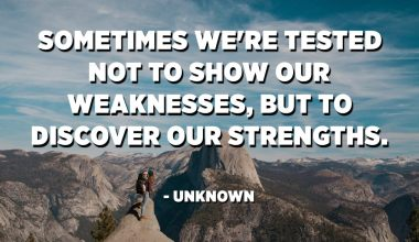 Sometimes we're tested not to show our weaknesses, but to discover our strengths. - Unknown