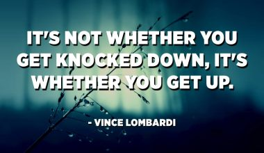 It's not whether you get knocked down, it's whether you get up. - Vince Lombardi