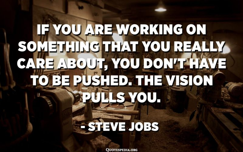 If you are working on something that you really care about, you don't have to be pushed. The vision pulls you. - Steve Jobs