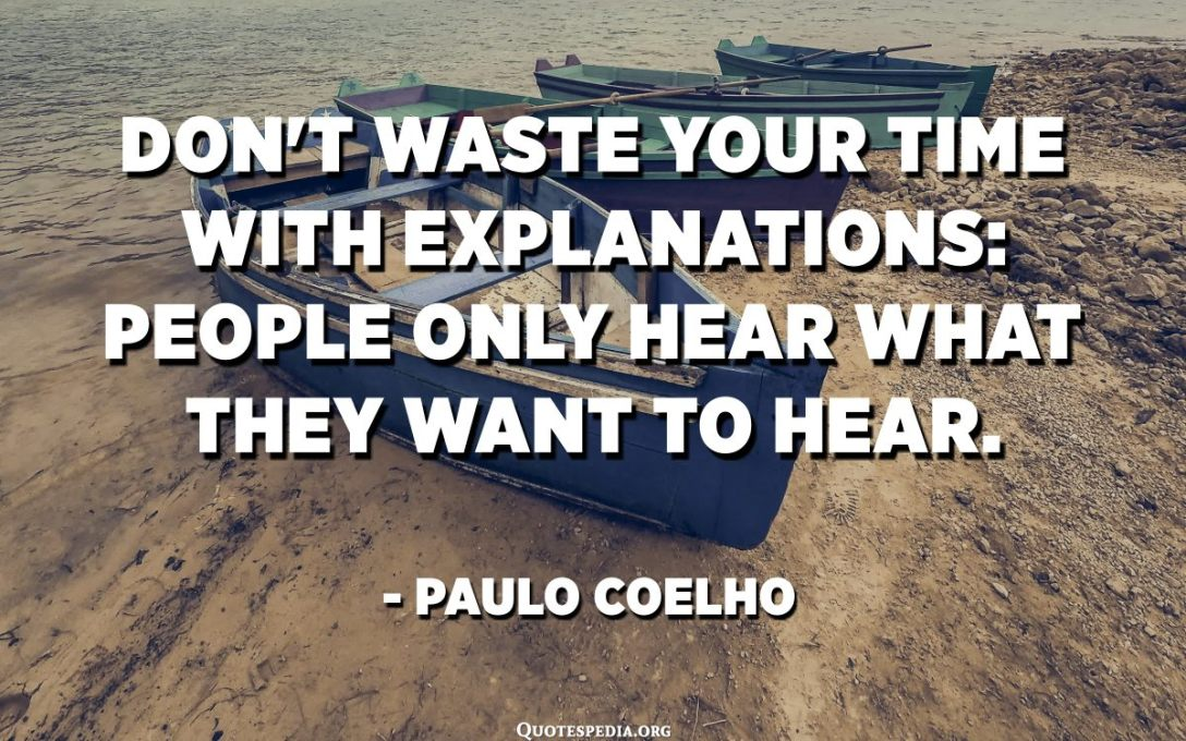 Не марнуйце час на тлумачэнні: людзі чуюць толькі тое, што хочуць пачуць. - Паўлу Каэльё