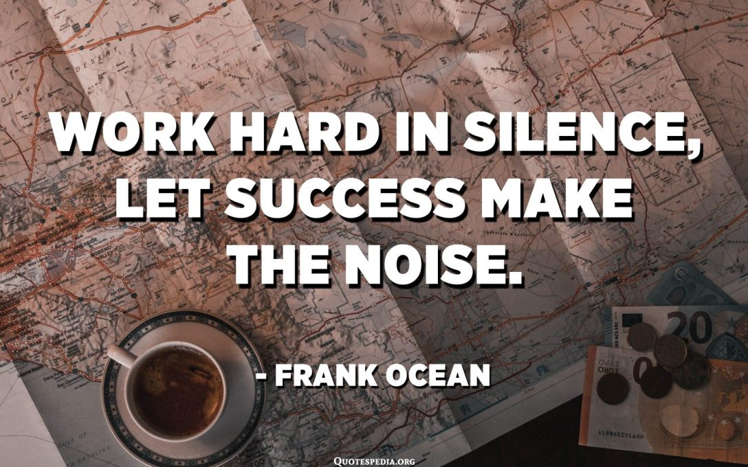Work hard in silence, let success make the noise. - Frank Ocean