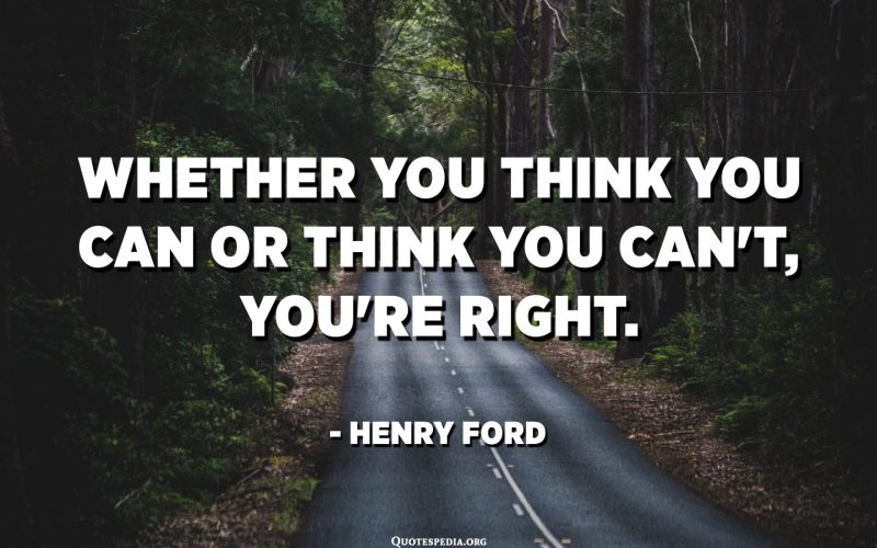Whether you think you can or think you can't, you're right. - Henry Ford