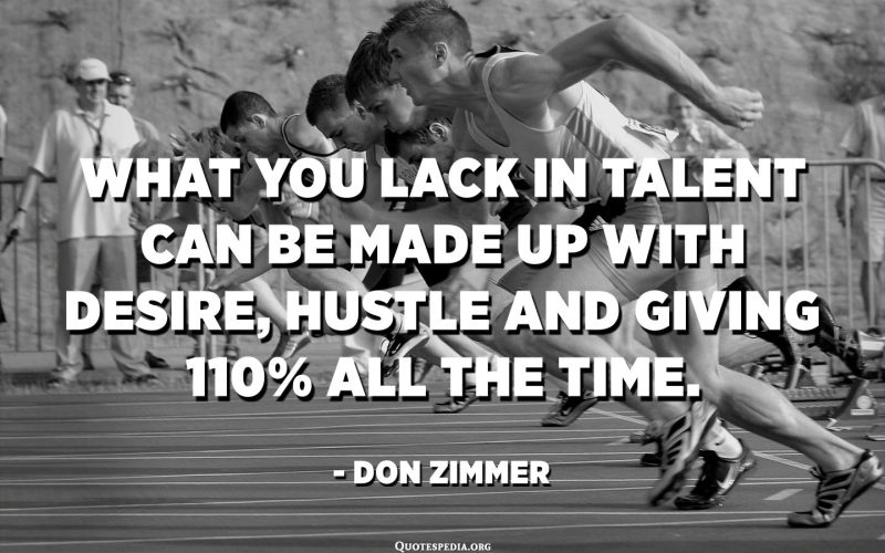 What you lack in talent can be made up with desire, hustle and giving 110% all the time. - Don Zimmer