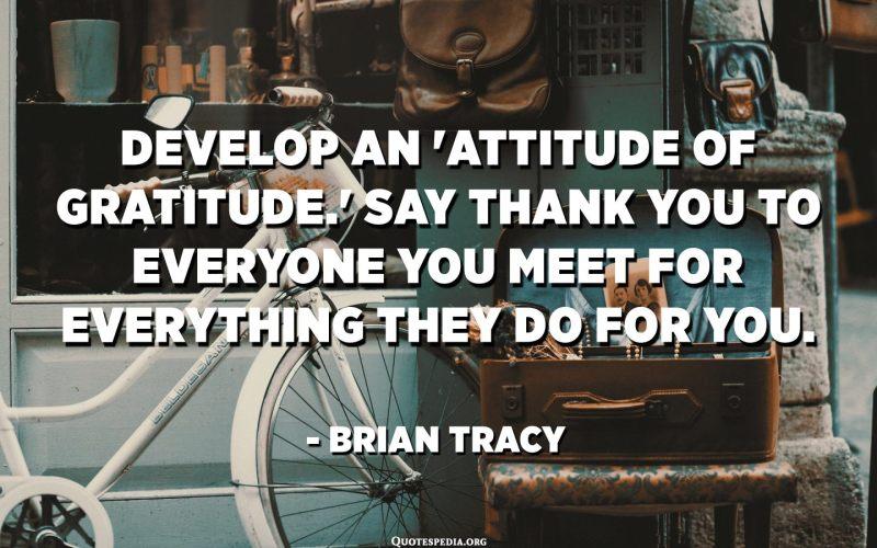 Desenvolupar una 'actitud d'agraïment'. Digueu gràcies a tots els que us trobeu per tot el que fan per vosaltres. - Brian Tracy