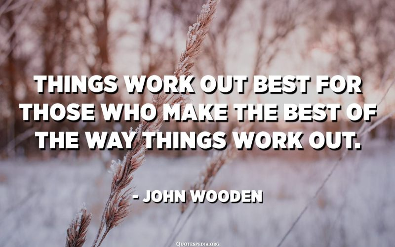 Things work out best for those who make the best of the way things work out. - John Wooden