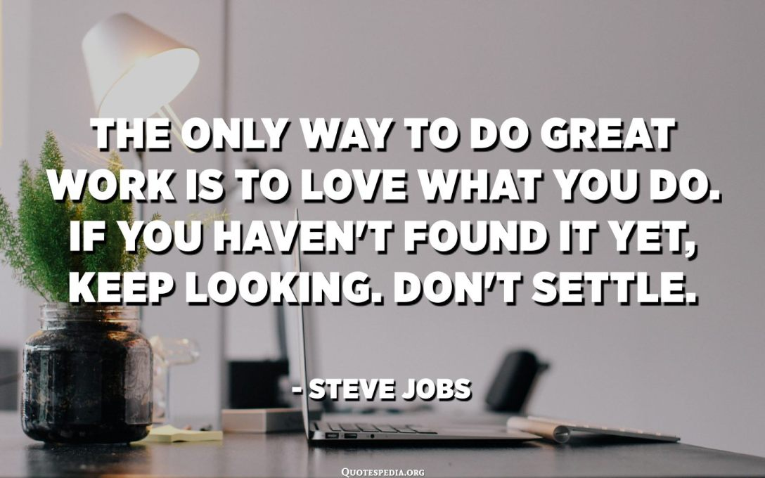 The only way to do great work is to love what you do. If you haven't found it yet, keep looking. Don't settle. - Steve Jobs