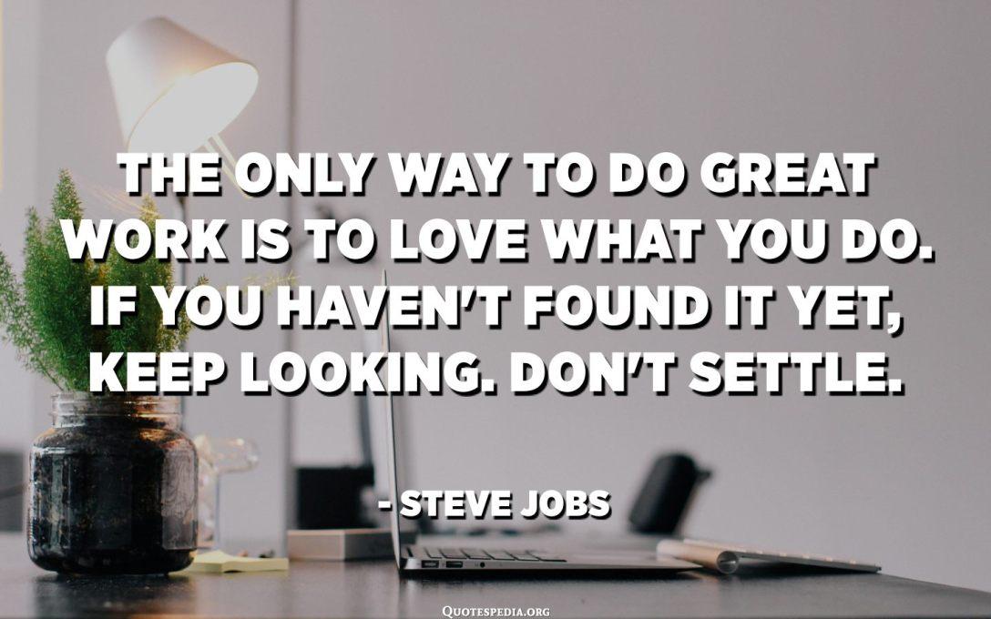 დიდი საქმის გაკეთების ერთადერთი გზა არის ის, რაც გიყვარს. თუ ჯერ ვერ მოძებნეთ ეს, განაგრძეთ ძიება. არ მოგვარდეს. - Სტივ ჯობსი