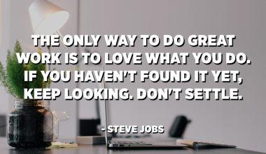 L'única manera de fer un gran treball és estimar el que fas. Si encara no l'heu trobat, seguiu buscant. No us conformeu. - Steve Jobs