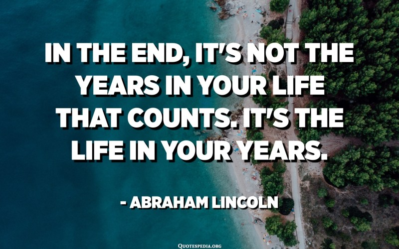 In the end, it's not the years in your life that counts. It's the life in your years. - Abraham Lincoln