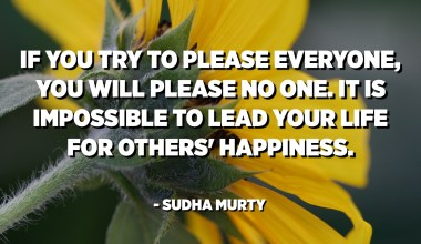 If you try to please everyone, you will please no one. It is impossible to lead your life for others' happiness. - Sudha Murty