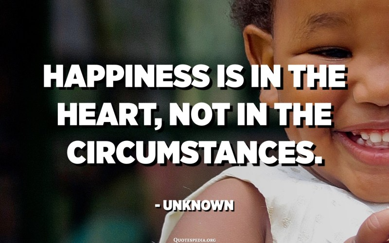 Happiness is in the heart, not in the circumstances. - Unknown