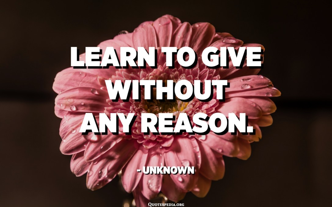 تعلم العطاء دون أي سبب. - مجهول