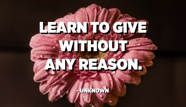Learn to give without any reason. - Unknown