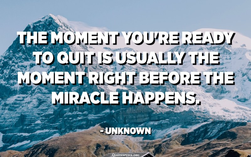 The moment you're ready to quit is usually the moment right before the miracle happens. - Unknown