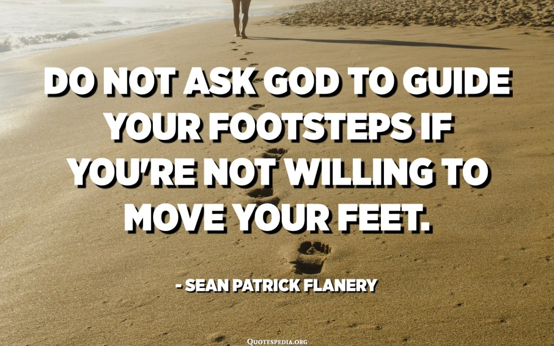 Do not ask God to guide your footsteps if you're not willing to move your feet. - Sean Patrick Flanery