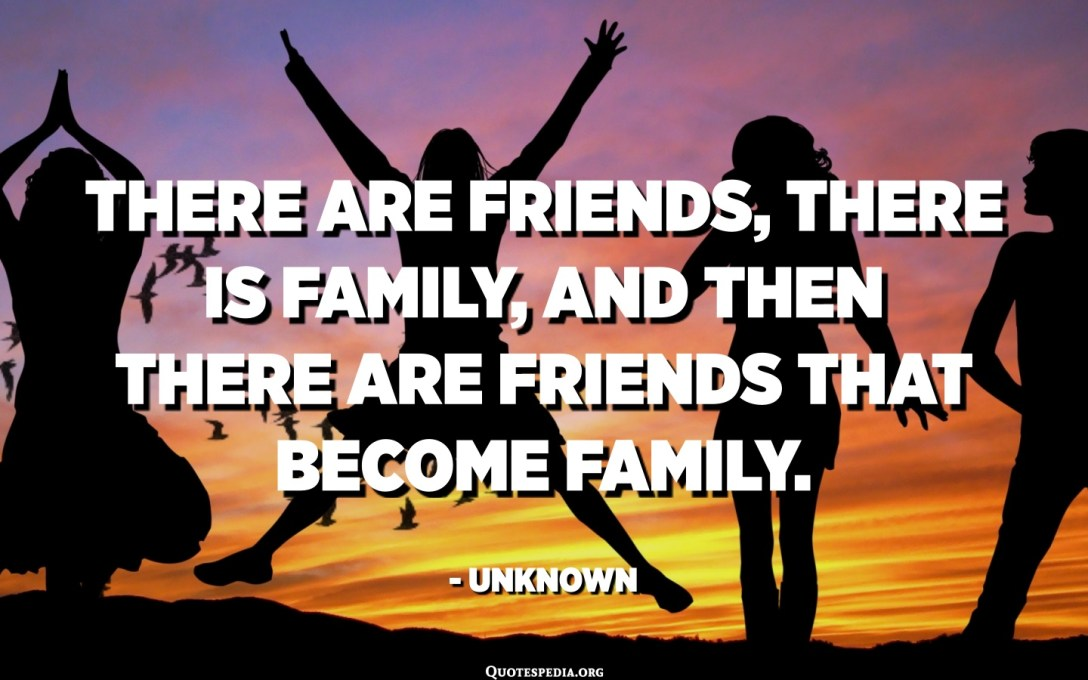 There are friends, there is family, and then there are friends that become family. - Unknown