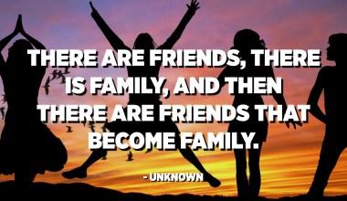 Ci sò amichi, ci hè famiglia, è poi ci sò amichi chì diventanu famiglia. - Ùn cunnisciutu