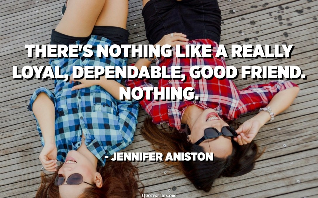 There's nothing like a really loyal, dependable, good friend. Nothing. - Jennifer Aniston
