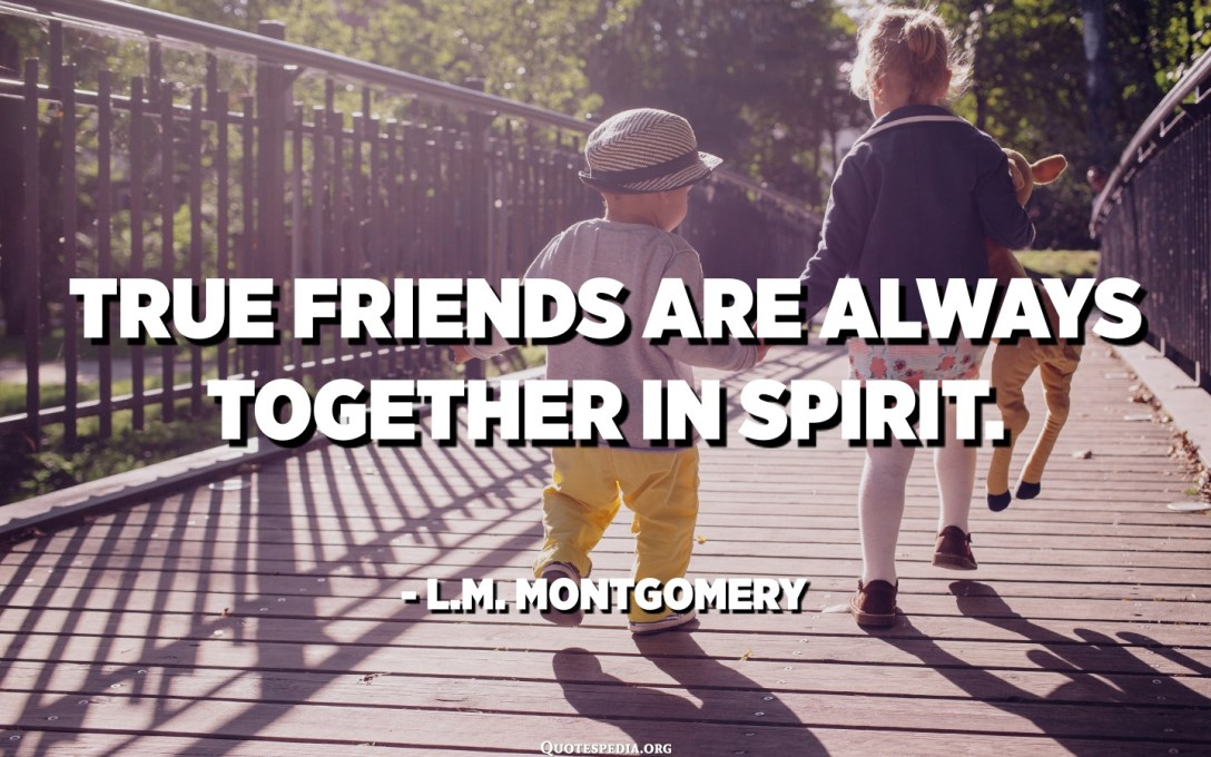 True friends are always together in spirit. - L.M. Montgomery
