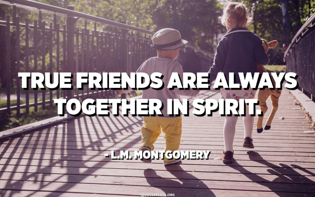 Прави пријатељи су увек заједно у духу. - ЛМ Монтгомери