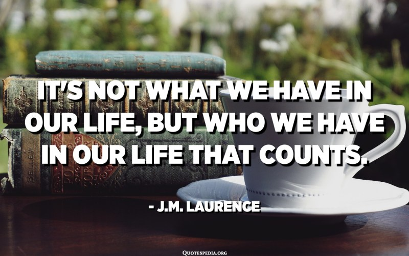 It's not what we have in our life, but who we have in our life that counts. - J.M. Laurence
