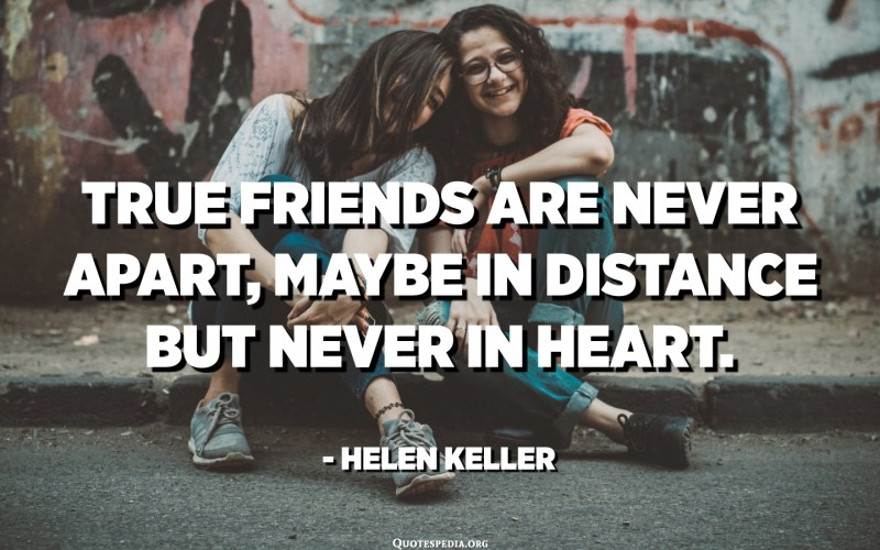 True friends are never apart, maybe in distance but never in heart. - Helen Keller