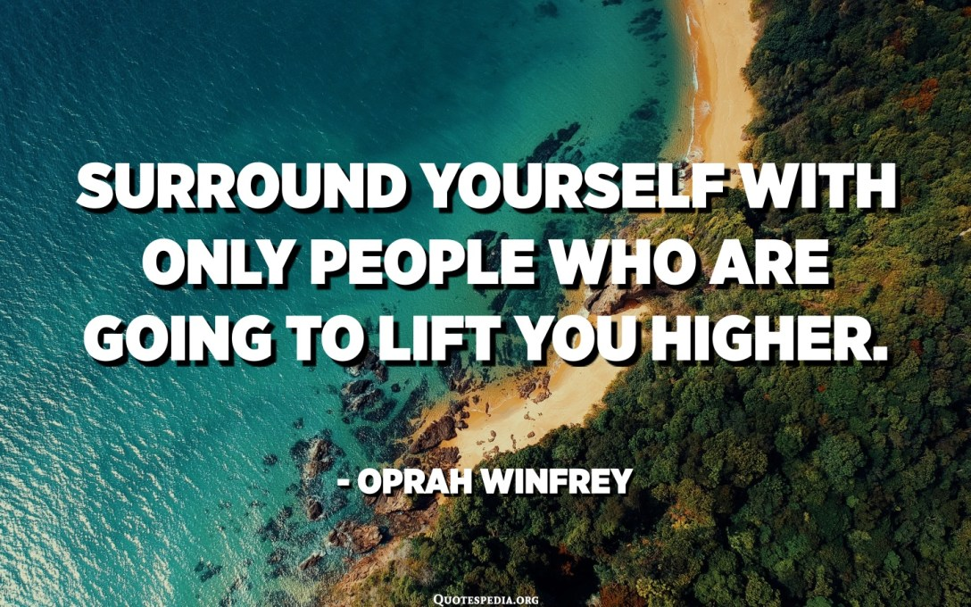 Surround yourself with only people who are going to lift you higher. - Oprah Winfrey